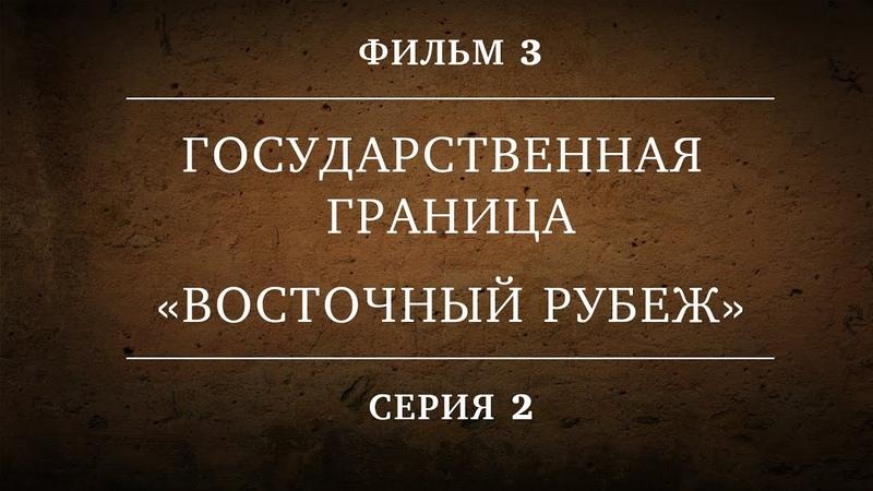 ГОСУДАРСТВЕННАЯ ГРАНИЦА ФИЛЬМ 3 ВОСТОЧНЫЙ РУБЕЖ 2 СЕРИЯ