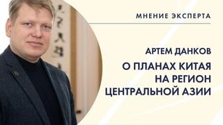 МНЕНИЕ ЭКСПЕРТА. Артем Данков о планах Китая на регион Центральной Азии