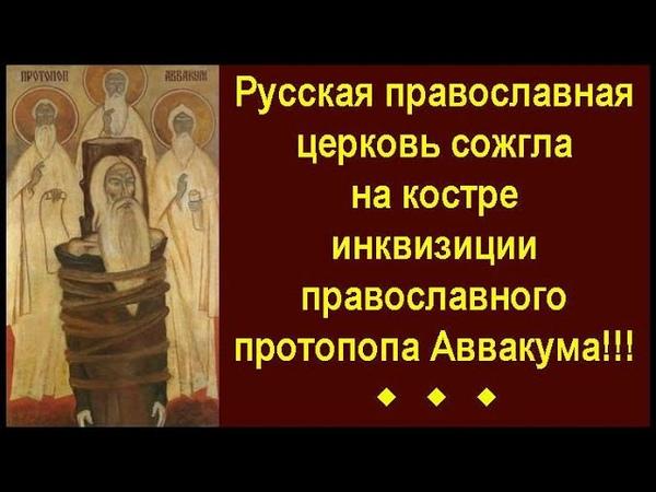 Русская православныая церковь сожгла на костре инквизиции православного протопопа Аввакума