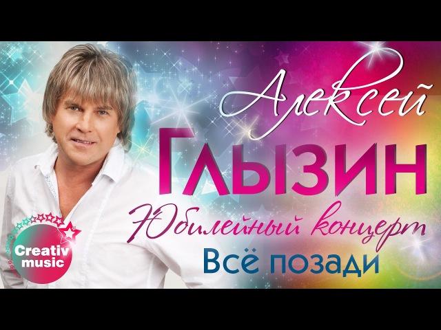 Алексей Глызин - Всё позади (Юбилейный концерт, Live)