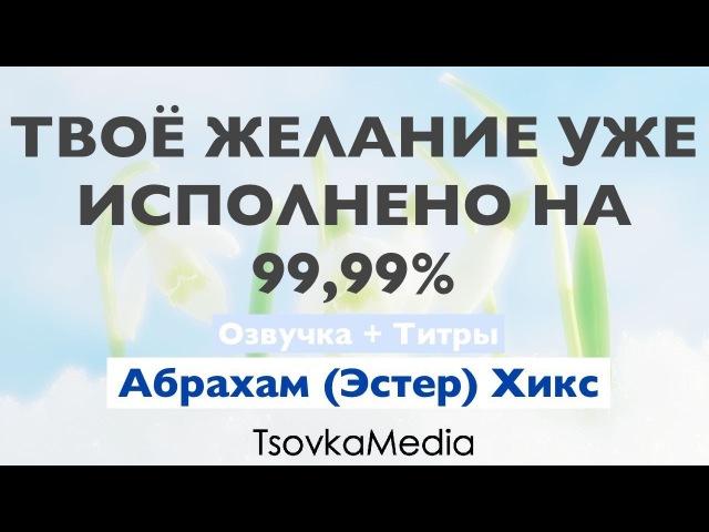 Твоё желание уже исполнено на 99 99% ~ Абрахам Эстер Хикс Озвучка Титры TsovkaMedia