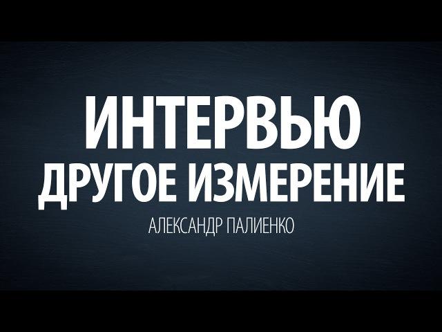 Интервью Другое измерение. Часть 1. Александр Палиенко.