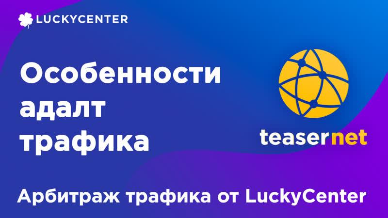 Курс по Teasernet   Особенности адалт трафика   Арбитраж трафика от LuckyCenter