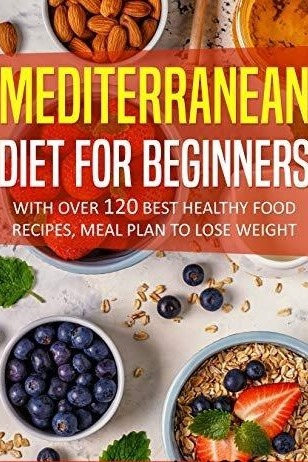 Mediterranean Diet For Beginners With Over 120 Best Healthy Food Recipes, Meal Plan to Lose Weight