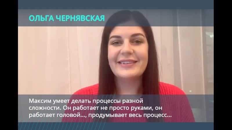 Ольга Чернявская: Максим умеет делать процессы разной сложности. Он работает головой..., продумывает весь процесс...