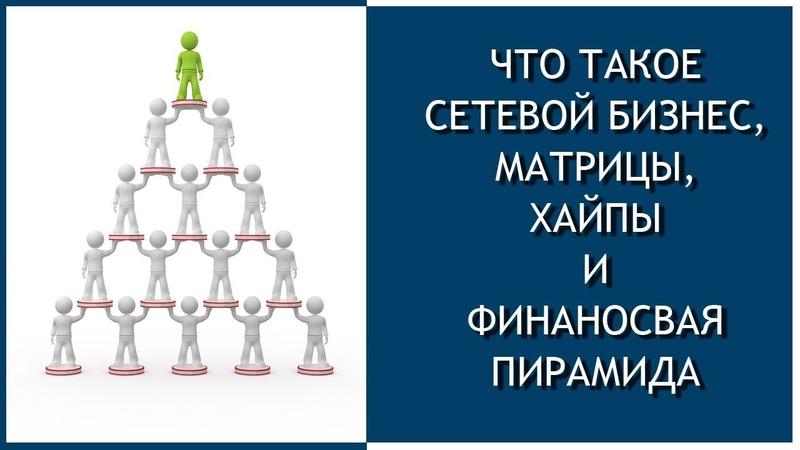 Что такое сетевой бизнес, матрицы, хайпы и финаносвая пирамида