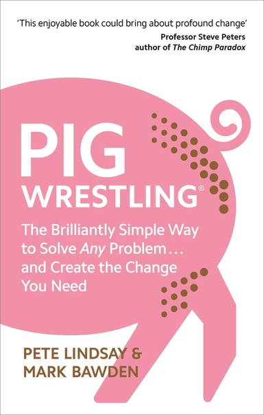Pig Wrestling The Brilliantly Simple Way to Solve Any Problem.