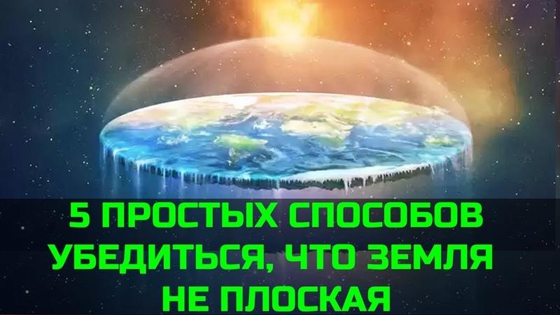 5 ПРОСТЫХ СПОСОБОВ УБЕДИТЬСЯ ЧТО ЗЕМЛЯ НЕ ПЛОСКАЯ