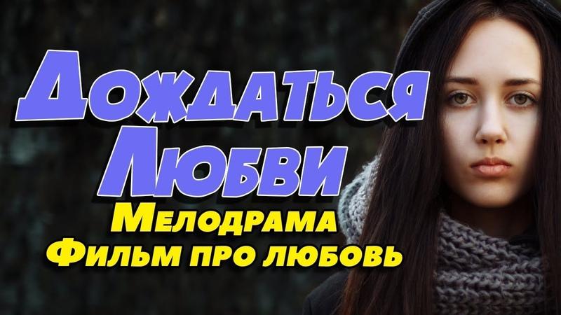 Фильм про выбор мужа из кучи женихов Дождаться любви Русские мелодрамы новинки 2019