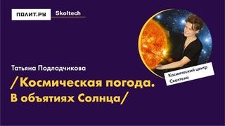 Татьяна Подладчикова. Космическая погода: в объятиях Солнца