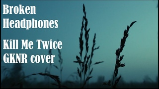 Broken Headphones - Kill Me Twice (GKNR cover)