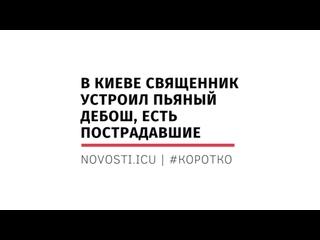 В Киеве священник устроил пьяный дебош, есть пострадавшие      #КОРОТКО
