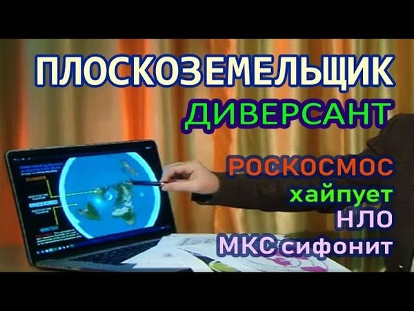 Плоскоземельщик диверсант пытается донести правду зрителю РОСКОСМОС хайпует НЛО МКС сифонит