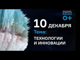 ВСЕРОССИЙСКИЙ ФЕСТИВАЛЬ НАУКИ NAUKA 0+ В НОВОСИБИРСКОЙ ОБЛАСТИ  -  10 декабря - Технологии и инновации